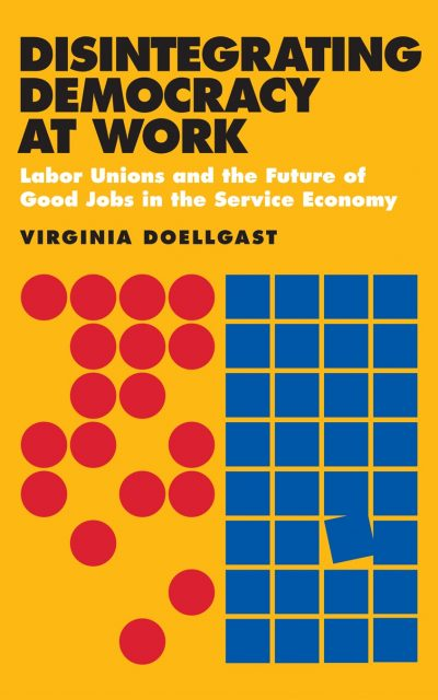 Book Review: Disintegrating Democracy at Work – Labor Unions and the Future of Good Jobs in the Service Industry