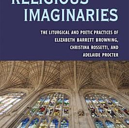 Book Review: Religious Imaginaries – The Liturgical and Poetic Practices of:  Elizabeth Barrett Browning, Christina Rossetti and Adelaide Procter