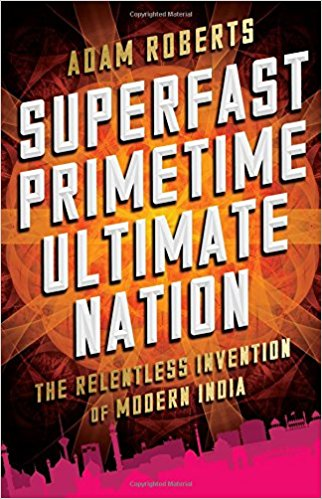 Book Review: Superfast Primetime Ultimate Nation – The Relentless Invention of Modern India